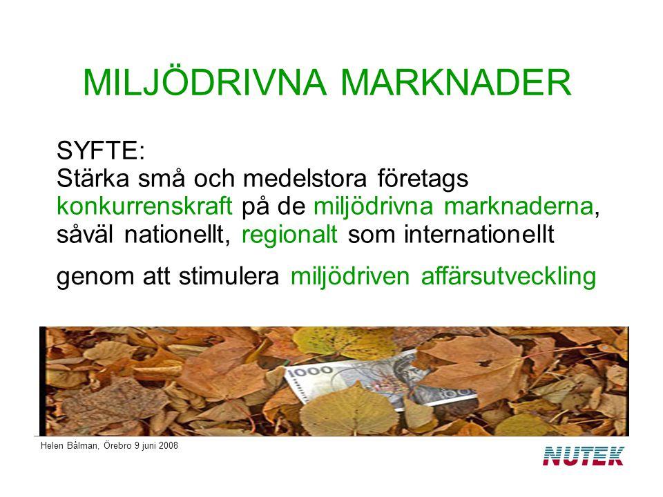 Helen Bålman, Örebro 9 juni 2008 Miljödrivna marknader miljödriven affärsutveckling växande företag stärkt konkurrenskraft kommersialisering förnyelse, kreativitet stöd till det regionala tillväxtarbetet företagsnätverk och kluster bredare ansats utifrån ETAPs definition omvärldsanalys och ökad kunskap Miljödriven marknad: Det marknadssegment som utgörs av varor och tjänster som på olika sätt bidrar till en minskad miljöbelastning