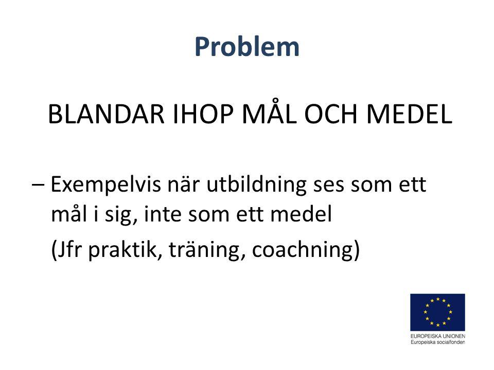 Problem BLANDAR IHOP MÅL OCH MEDEL – Exempelvis när utbildning ses som ett mål i sig, inte som ett medel (Jfr praktik, träning, coachning)