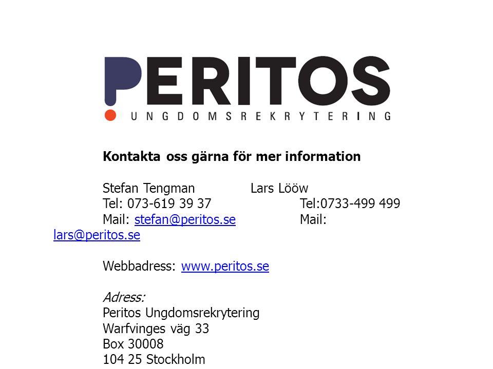 Kontakta oss gärna för mer information Stefan TengmanLars Lööw Tel: 073-619 39 37Tel:0733-499 499 Mail: stefan@peritos.seMail: lars@peritos.sestefan@peritos.se lars@peritos.se Webbadress: www.peritos.sewww.peritos.se Adress: Peritos Ungdomsrekrytering Warfvinges väg 33 Box 30008 104 25 Stockholm