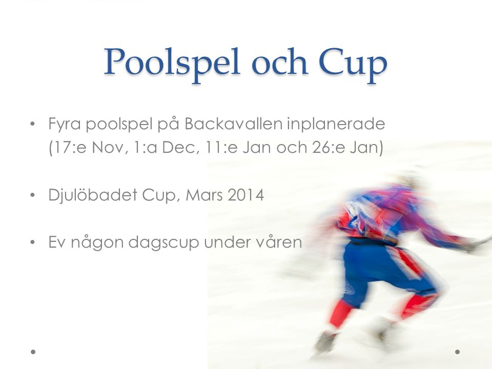 Poolspel och Cup Fyra poolspel på Backavallen inplanerade (17:e Nov, 1:a Dec, 11:e Jan och 26:e Jan) Djulöbadet Cup, Mars 2014 Ev någon dagscup under våren
