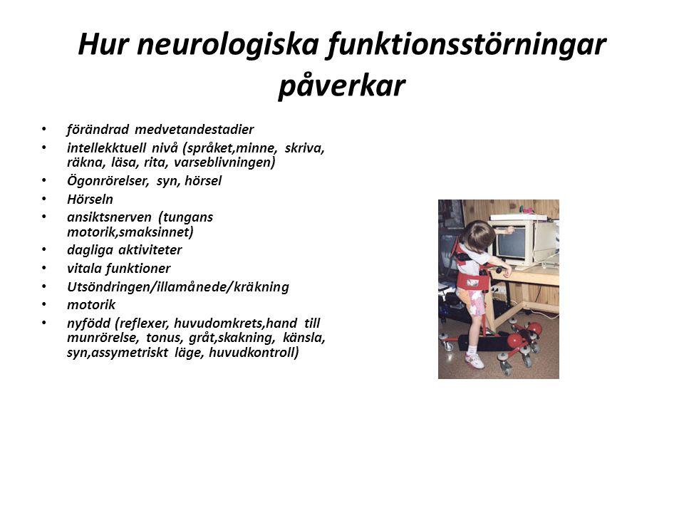 Hur neurologiska funktionsstörningar påverkar förändrad medvetandestadier intellekktuell nivå (språket,minne, skriva, räkna, läsa, rita, varseblivningen) Ögonrörelser, syn, hörsel Hörseln ansiktsnerven (tungans motorik,smaksinnet) dagliga aktiviteter vitala funktioner Utsöndringen/illamånede/kräkning motorik nyfödd (reflexer, huvudomkrets,hand till munrörelse, tonus, gråt,skakning, känsla, syn,assymetriskt läge, huvudkontroll)