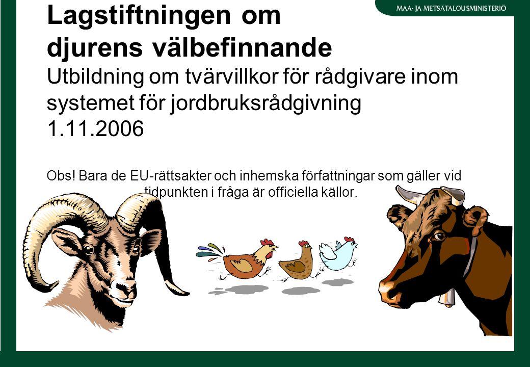 Lagstiftningen om djurens välbefinnande Utbildning om tvärvillkor för rådgivare inom systemet för jordbruksrådgivning 1.11.2006 Obs! Bara de EU-rättsa