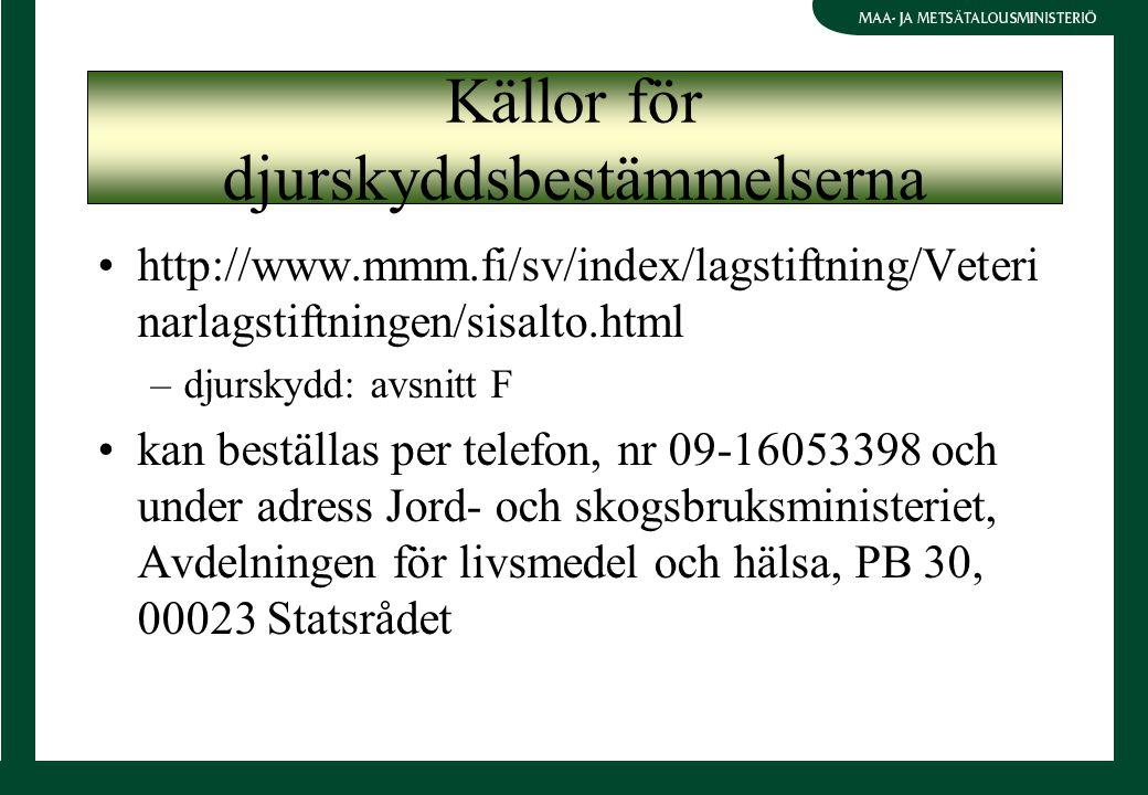 http://www.mmm.fi/sv/index/lagstiftning/Veteri narlagstiftningen/sisalto.html –djurskydd: avsnitt F kan beställas per telefon, nr 09-16053398 och under adress Jord- och skogsbruksministeriet, Avdelningen för livsmedel och hälsa, PB 30, 00023 Statsrådet Källor för djurskyddsbestämmelserna