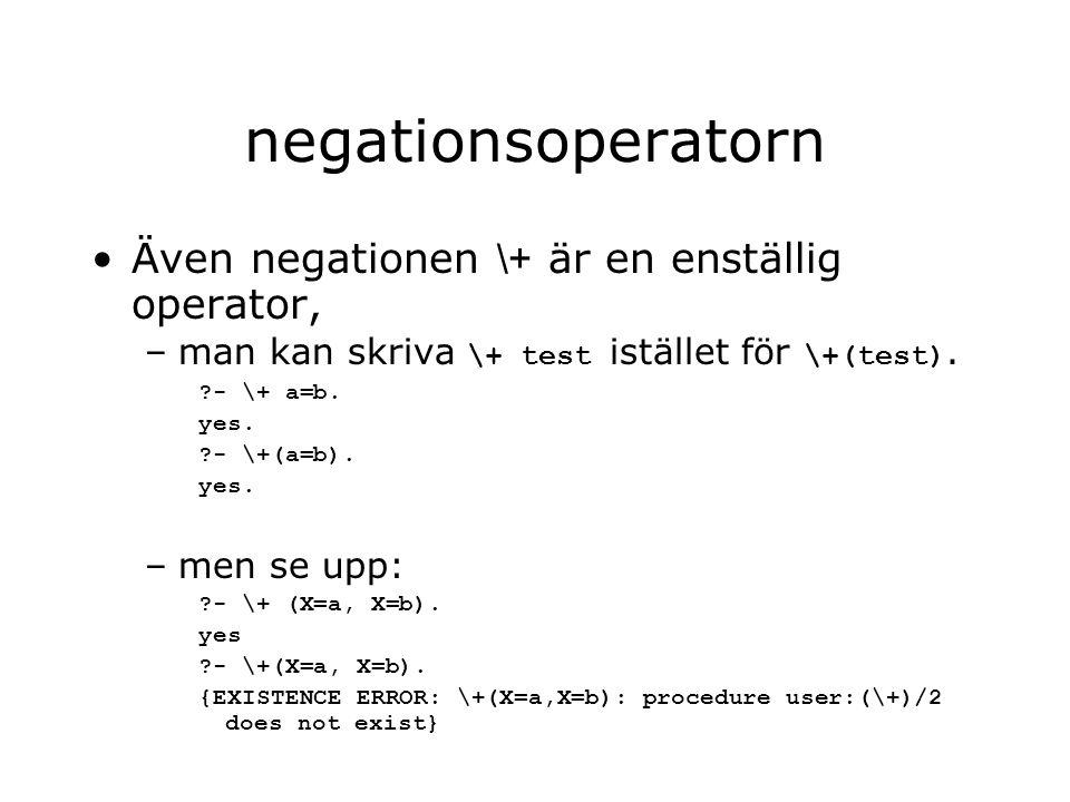 negationsoperatorn Även negationen \+ är en enställig operator, –man kan skriva \+ test istället för \+(test). ?- \+ a=b. yes. ?- \+(a=b). yes. –men s