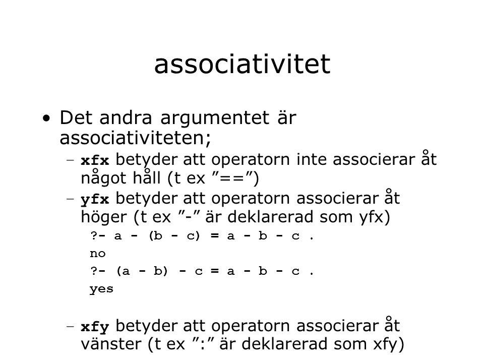 associativitet Det andra argumentet är associativiteten; –xfx betyder att operatorn inte associerar åt något håll (t ex == ) –yfx betyder att operatorn associerar åt höger (t ex - är deklarerad som yfx) - a - (b - c) = a - b - c.