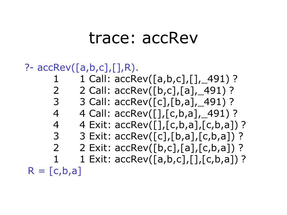 trace: accRev ?- accRev([a,b,c],[],R). 1 1 Call: accRev([a,b,c],[],_491) .