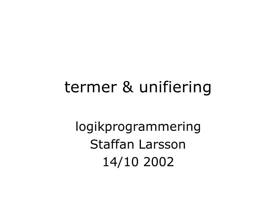 termer & unifiering logikprogrammering Staffan Larsson 14/10 2002