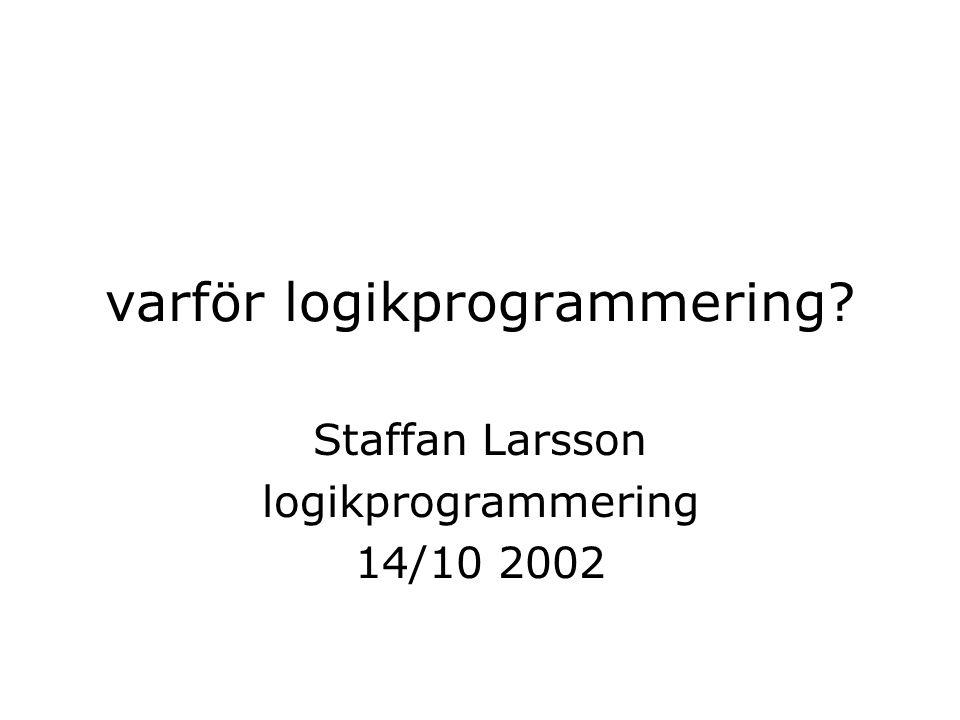 varför logikprogrammering? Staffan Larsson logikprogrammering 14/10 2002
