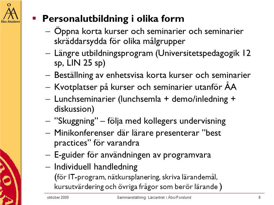 oktober 2009Sammanställning: Lärcentret i Åbo/Forslund8  Personalutbildning i olika form –Öppna korta kurser och seminarier och seminarier skräddarsydda för olika målgrupper –Längre utbildningsprogram (Universitetspedagogik 12 sp, LIN 25 sp) –Beställning av enhetsvisa korta kurser och seminarier –Kvotplatser på kurser och seminarier utanför ÅA –Lunchseminarier (lunchsemla + demo/inledning + diskussion) – Skuggning – följa med kollegers undervisning –Minikonferenser där lärare presenterar best practices för varandra –E-guider för användningen av programvara –Individuell handledning ( för IT-program, nätkursplanering, skriva lärandemål, kursutvärdering och övriga frågor som berör lärande )
