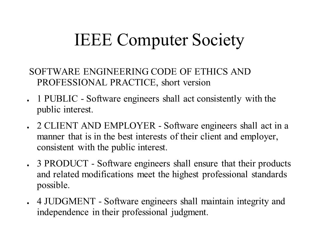 IEEE Computer Society SOFTWARE ENGINEERING CODE OF ETHICS AND PROFESSIONAL PRACTICE, short version ● 5 MANAGEMENT - Software engineering managers and leaders shall subscribe to and promote an ethical approach to the management of software development and maintenance.
