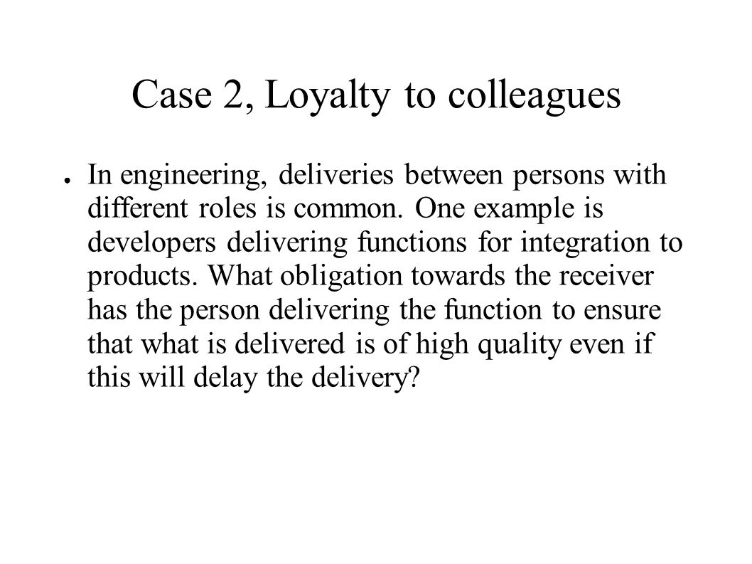 Case 2, Loyalty to colleagues ● In engineering, deliveries between persons with different roles is common.