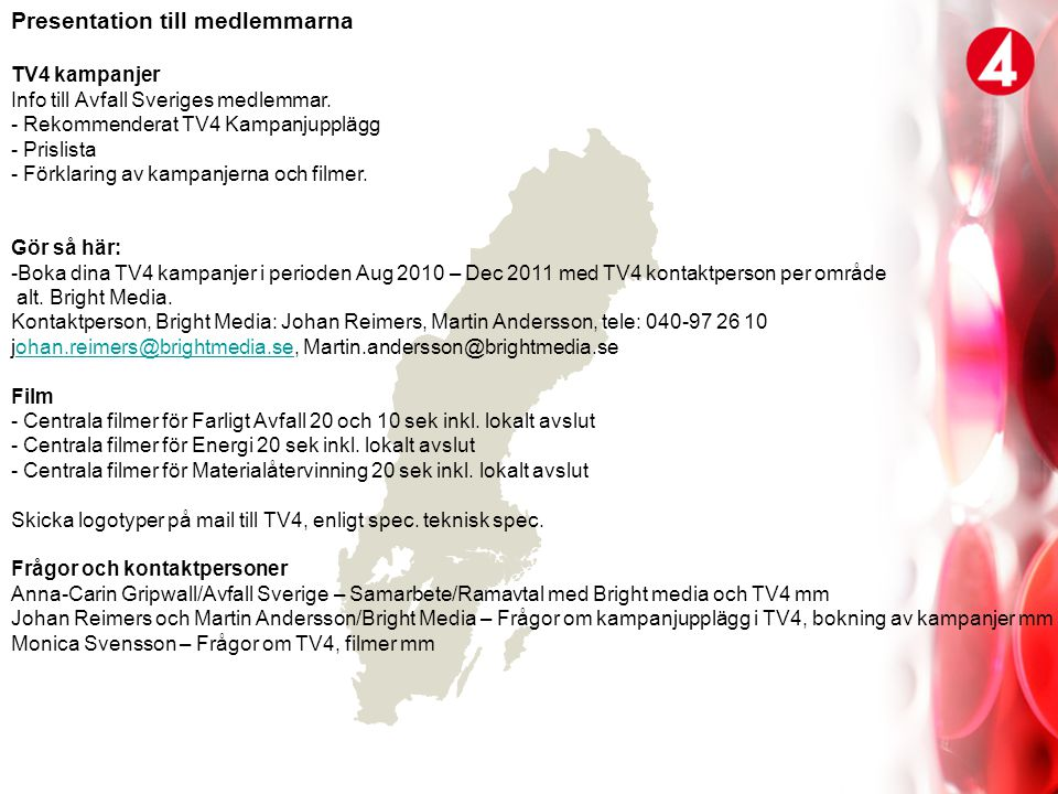 Malmö 2010-06-22 _________________________________ ____________________________ Weine Wiqvist/Avfall Sverige AB Monica Svensson/TV4 __________________________________ _____________________________ Johan Reimers/Bright Media Jonas Thuresson/Tv4