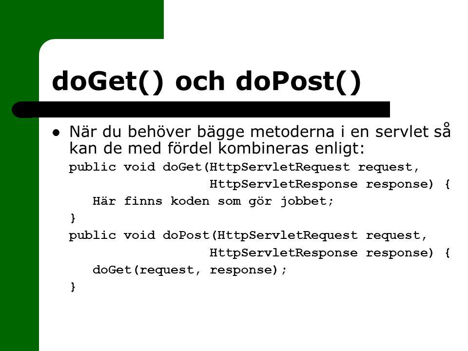 doGet() och doPost() När du behöver bägge metoderna i en servlet så kan de med fördel kombineras enligt:  public void doGet(HttpServletRequest request,  HttpServletResponse response) {  Här finns koden som gör jobbet; }}  public void doPost(HttpServletRequest request,  HttpServletResponse response) {  doGet(request, response); }}