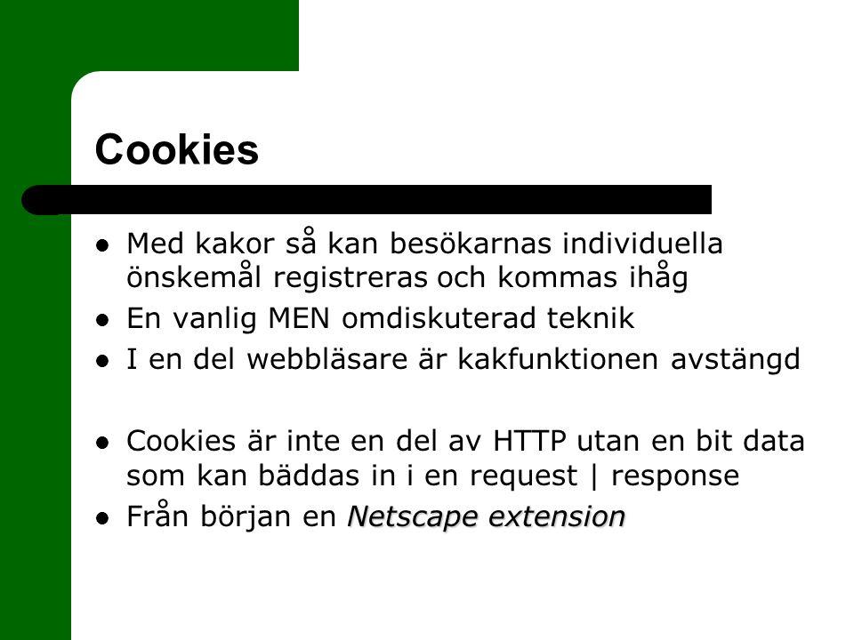 Cookies Med kakor så kan besökarnas individuella önskemål registreras och kommas ihåg En vanlig MEN omdiskuterad teknik I en del webbläsare är kakfunktionen avstängd Cookies är inte en del av HTTP utan en bit data som kan bäddas in i en request | response Netscape extension Från början en Netscape extension