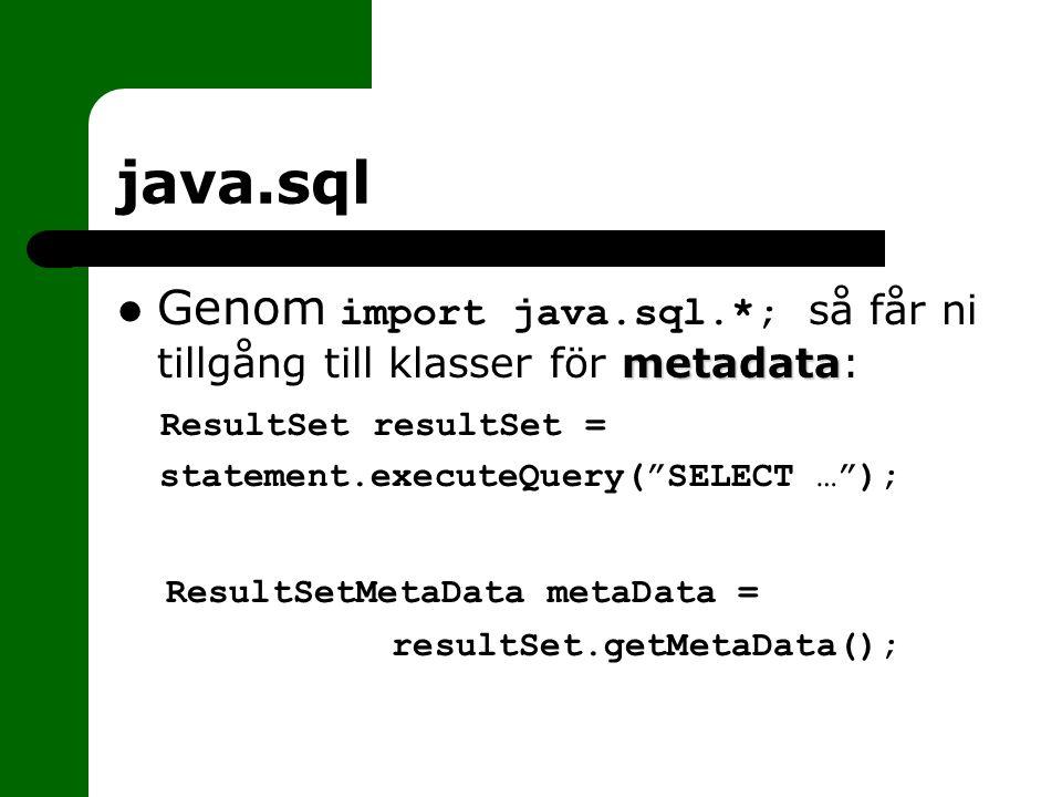 java.sql metadata Genom import java.sql.*; så får ni tillgång till klasser för metadata: ResultSet resultSet = statement.executeQuery( SELECT … ); ResultSetMetaData metaData = resultSet.getMetaData();