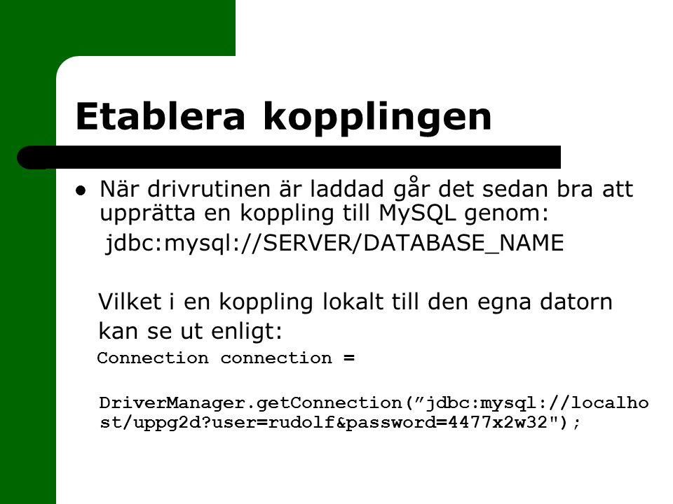 Etablera kopplingen När drivrutinen är laddad går det sedan bra att upprätta en koppling till MySQL genom: jdbc:mysql://SERVER/DATABASE_NAME Vilket i en koppling lokalt till den egna datorn kan se ut enligt: Connection connection = DriverManager.getConnection( jdbc:mysql://localho st/uppg2d?user=rudolf&password=4477x2w32 );