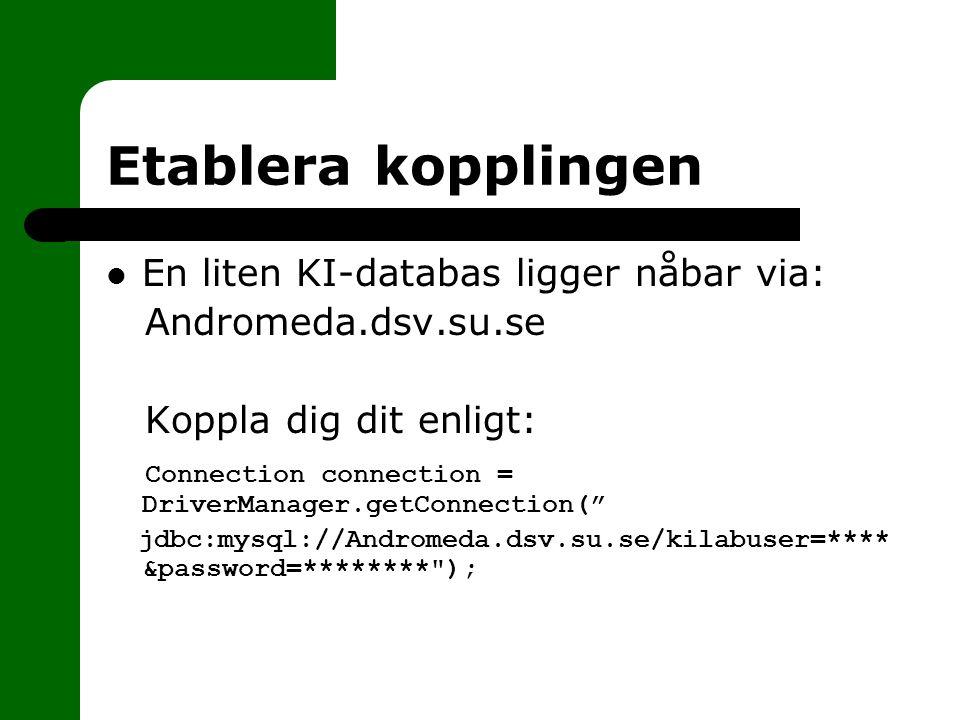 Etablera kopplingen En liten KI-databas ligger nåbar via: Andromeda.dsv.su.se Koppla dig dit enligt: Connection connection = DriverManager.getConnection( jdbc:mysql://Andromeda.dsv.su.se/kilabuser=**** &password=******** );