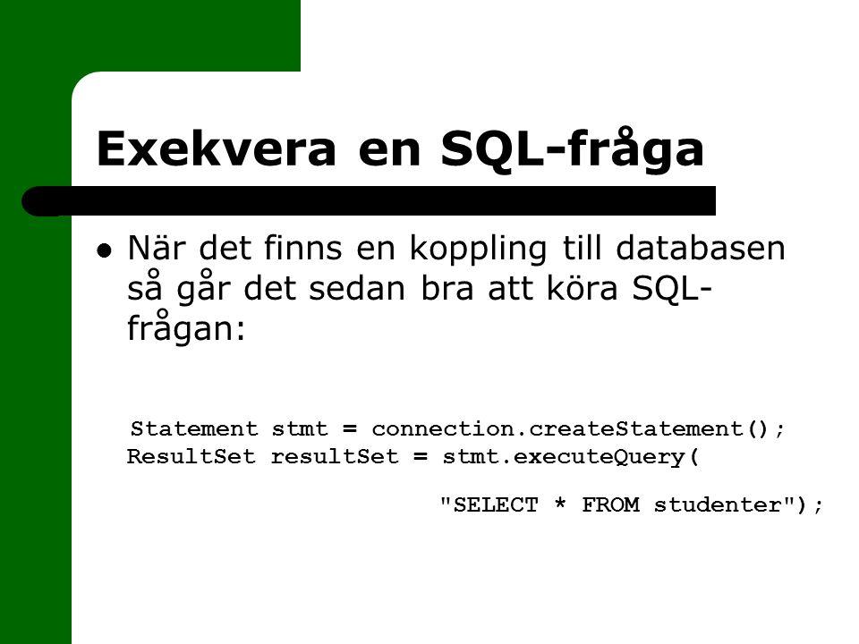 Exekvera en SQL-fråga När det finns en koppling till databasen så går det sedan bra att köra SQL- frågan: Statement stmt = connection.createStatement(); ResultSet resultSet = stmt.executeQuery( SELECT * FROM studenter );