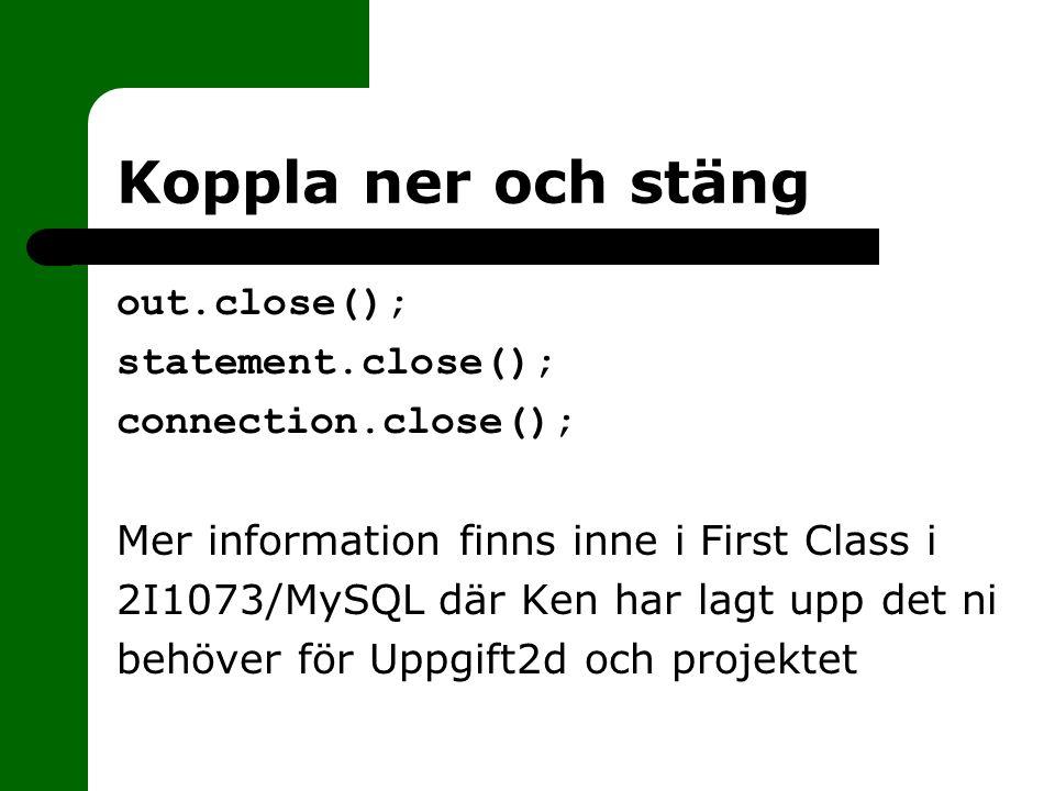 Koppla ner och stäng out.close(); statement.close(); connection.close(); Mer information finns inne i First Class i 2I1073/MySQL där Ken har lagt upp det ni behöver för Uppgift2d och projektet