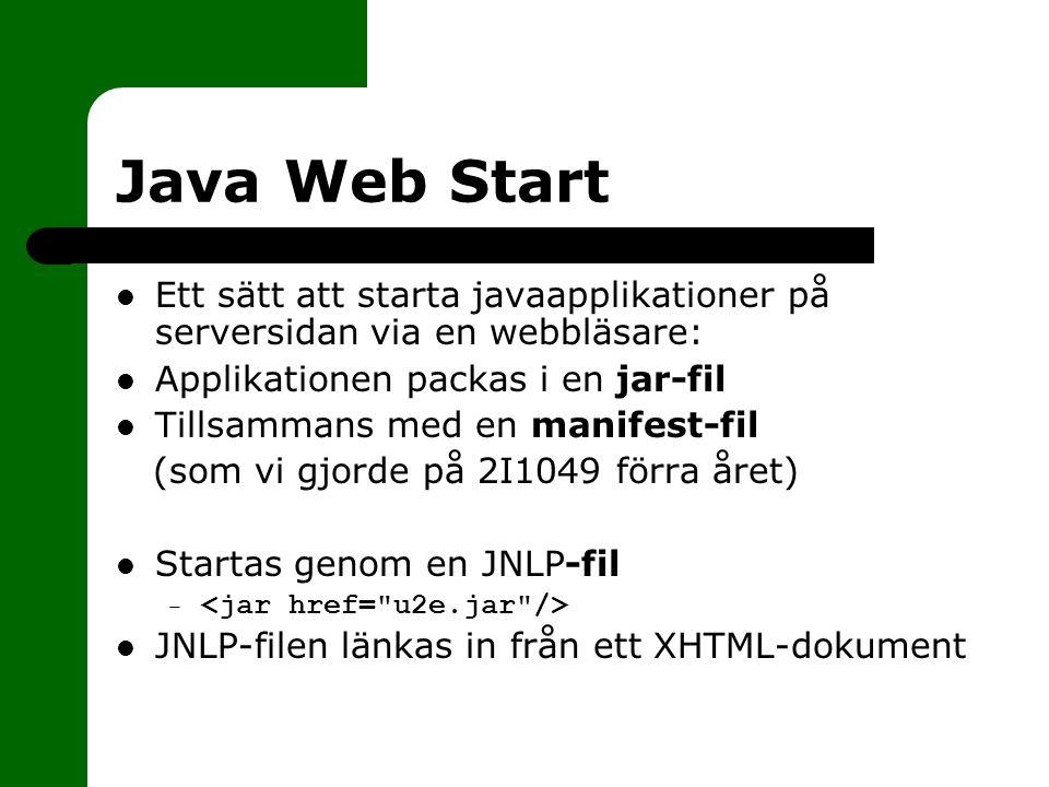 Java Web Start Ett sätt att starta javaapplikationer på serversidan via en webbläsare: Applikationen packas i en jar-fil Tillsammans med en manifest-fil (som vi gjorde på 2I1049 förra året) Startas genom en JNLP-fil – JNLP-filen länkas in från ett XHTML-dokument