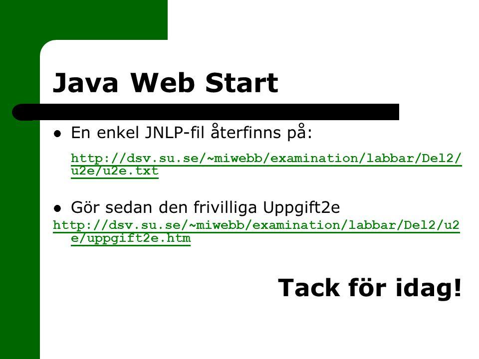 Java Web Start En enkel JNLP-fil återfinns på: http://dsv.su.se/~miwebb/examination/labbar/Del2/ u2e/u2e.txt http://dsv.su.se/~miwebb/examination/labbar/Del2/ u2e/u2e.txt Gör sedan den frivilliga Uppgift2e http://dsv.su.se/~miwebb/examination/labbar/Del2/u2 e/uppgift2e.htm Tack för idag!