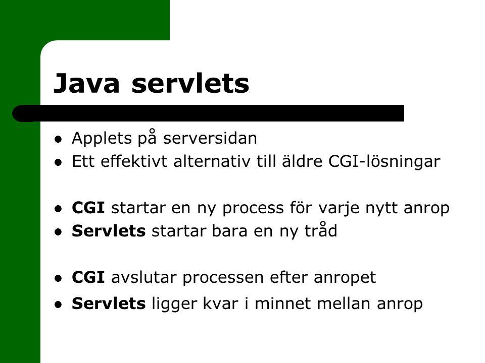 Java servlets Applets på serversidan Ett effektivt alternativ till äldre CGI-lösningar CGI startar en ny process för varje nytt anrop Servlets startar bara en ny tråd CGI avslutar processen efter anropet Servlets ligger kvar i minnet mellan anrop