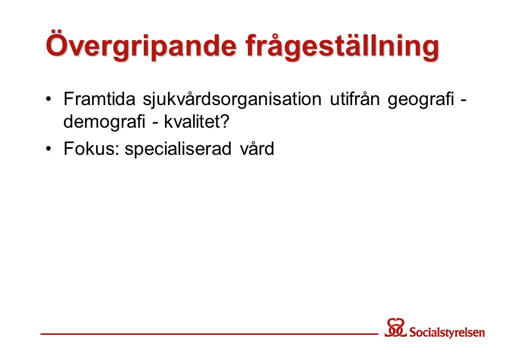 Övergripande frågeställning Framtida sjukvårdsorganisation utifrån geografi - demografi - kvalitet? Fokus: specialiserad vård