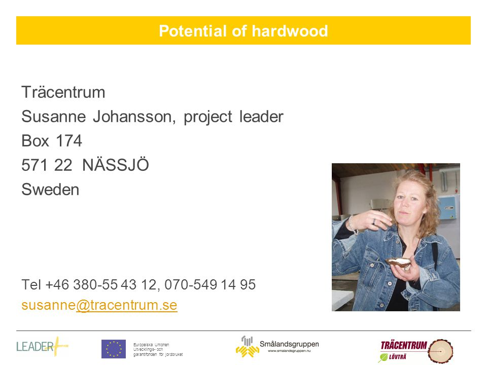Potential of hardwood Europeiska Unionen Utvecklings- och garantifonden för jordbruket Träcentrum Susanne Johansson, project leader Box 174 571 22 NÄSSJÖ Sweden Tel +46 380-55 43 12, 070-549 14 95 susanne@tracentrum.se@tracentrum.se