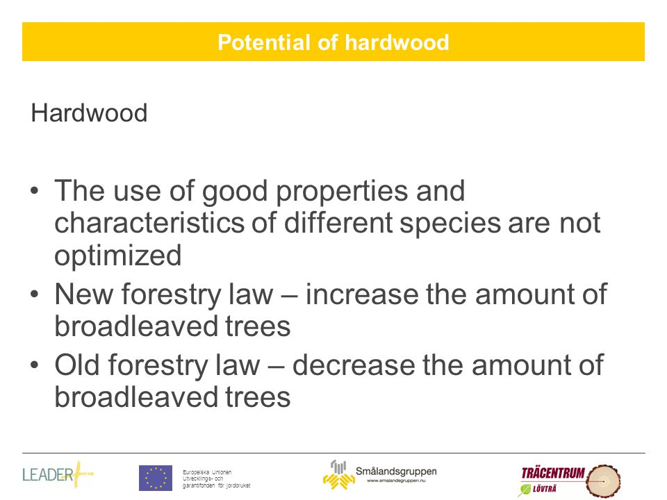Potential of hardwood Europeiska Unionen Utvecklings- och garantifonden för jordbruket Hardwood The use of good properties and characteristics of different species are not optimized New forestry law – increase the amount of broadleaved trees Old forestry law – decrease the amount of broadleaved trees