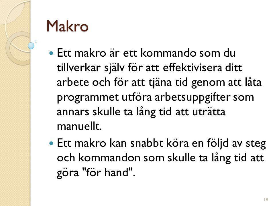 Makro Ett makro är ett kommando som du tillverkar själv för att effektivisera ditt arbete och för att tjäna tid genom att låta programmet utföra arbetsuppgifter som annars skulle ta lång tid att uträtta manuellt.
