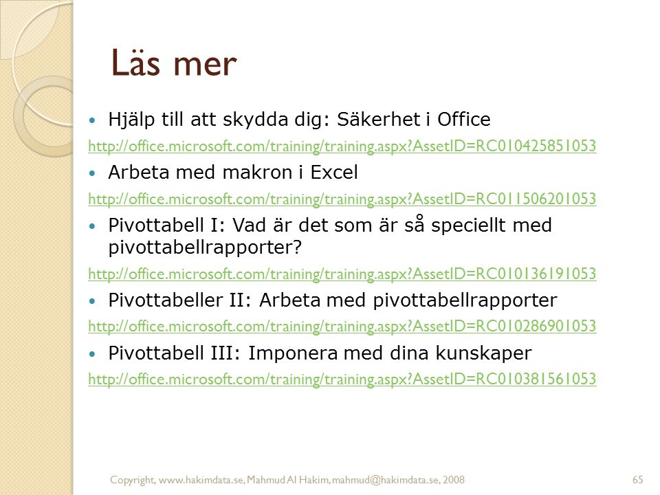 Copyright, www.hakimdata.se, Mahmud Al Hakim, mahmud@hakimdata.se, 200865 Läs mer Hjälp till att skydda dig: Säkerhet i Office http://office.microsoft.com/training/training.aspx?AssetID=RC010425851053 Arbeta med makron i Excel http://office.microsoft.com/training/training.aspx?AssetID=RC011506201053 Pivottabell I: Vad är det som är så speciellt med pivottabellrapporter.