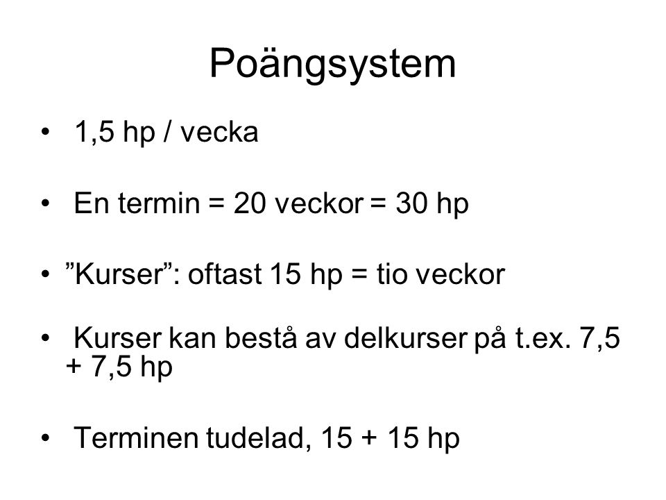 Poängsystem 1,5 hp / vecka En termin = 20 veckor = 30 hp Kurser : oftast 15 hp = tio veckor Kurser kan bestå av delkurser på t.ex.