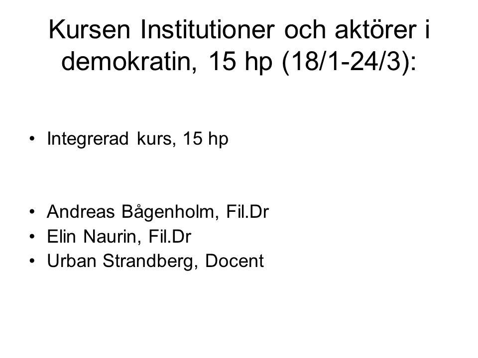 Kursen Institutioner och aktörer i demokratin, 15 hp (18/1-24/3): Integrerad kurs, 15 hp Andreas Bågenholm, Fil.Dr Elin Naurin, Fil.Dr Urban Strandberg, Docent