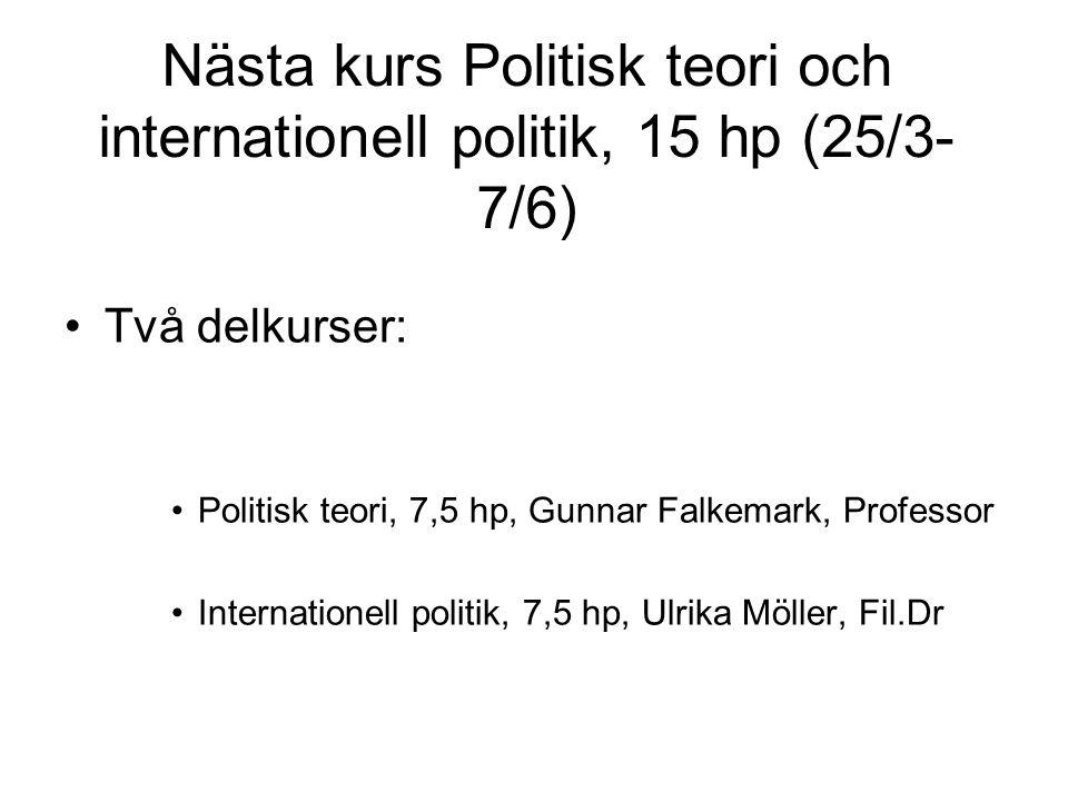 Nästa kurs Politisk teori och internationell politik, 15 hp (25/3- 7/6) Två delkurser: Politisk teori, 7,5 hp, Gunnar Falkemark, Professor Internationell politik, 7,5 hp, Ulrika Möller, Fil.Dr