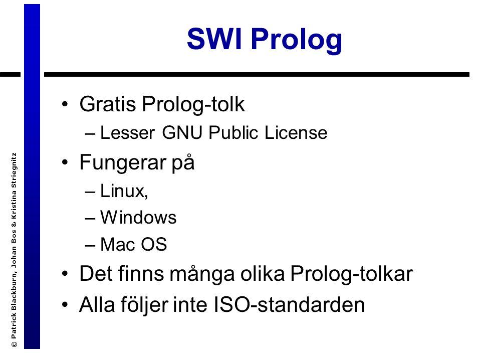 © Patrick Blackburn, Johan Bos & Kristina Striegnitz SWI Prolog Gratis Prolog-tolk –Lesser GNU Public License Fungerar på –Linux, –Windows –Mac OS Det finns många olika Prolog-tolkar Alla följer inte ISO-standarden