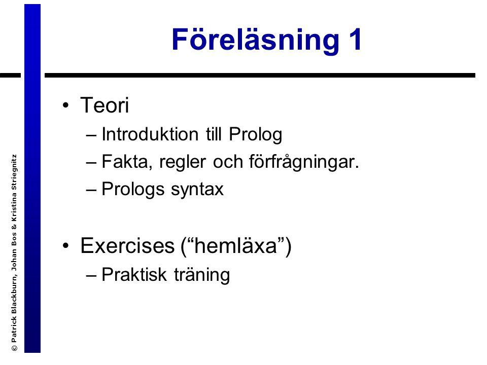 © Patrick Blackburn, Johan Bos & Kristina Striegnitz FL 1: innehåll Ge några enkla exempel på Prologprogram Presentera Prologs tre grundstrukturer: –Fakta (Facts) –Regler (Rules) –Förfrågningar (Queries) Introducera andra begrepp, bl a –logikens roll –unifiering mha variabler Börja studera Prolog systematiskt genom att definiera termer, atomer och variabler.