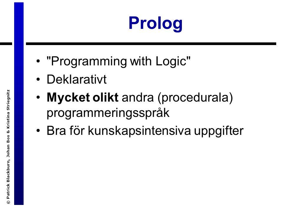 © Patrick Blackburn, Johan Bos & Kristina Striegnitz Prolog Programming with Logic Deklarativt Mycket olikt andra (procedurala) programmeringsspråk Bra för kunskapsintensiva uppgifter