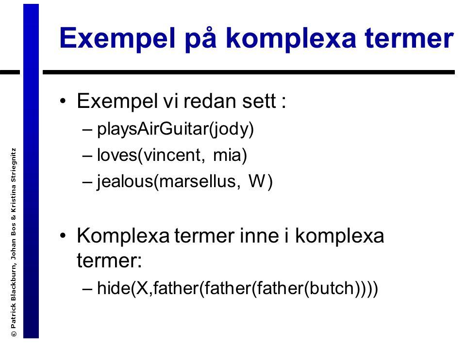 © Patrick Blackburn, Johan Bos & Kristina Striegnitz Exempel på komplexa termer Exempel vi redan sett : –playsAirGuitar(jody) –loves(vincent, mia) –jealous(marsellus, W) Komplexa termer inne i komplexa termer: –hide(X,father(father(father(butch))))