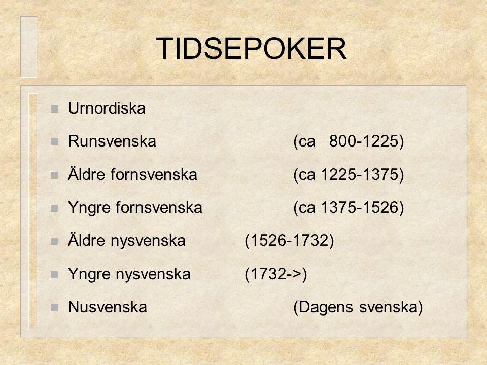 TIDSEPOKER Urnordiska Runsvenska(ca 800-1225) Äldre fornsvenska(ca 1225-1375) Yngre fornsvenska(ca 1375-1526) Äldre nysvenska(1526-1732) Yngre nysvens
