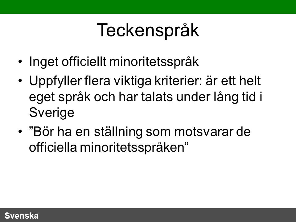 Svenska Teckenspråk Inget officiellt minoritetsspråk Uppfyller flera viktiga kriterier: är ett helt eget språk och har talats under lång tid i Sverige