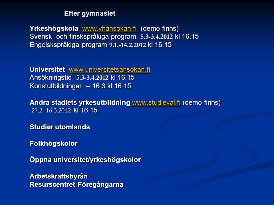 Yrkeshögskola www.yhansokan.fi (demo finns) www.yhansokan.fi Svensk- och finskspråkiga program 5.3-3.4.2012 kl 16.15 Engelskspråkiga program 9.1.-14.2.2012 kl 16.15 Universitet www.universitetsansokan.fi www.universitetsansokan.fi Ansökningstid 5.3-3.4.2012 kl 16.15 Konstutbildningar – 16.3 kl 16.15 Andra stadiets yrkesutbildning www.studieval.fi (demo finns) www.studieval.fi 27.2.-16.3.2012 kl 16.15 27.2.-16.3.2012 kl 16.15 Studier utomlands Folkhögskolor Öppna universitet/yrkeshögskolor Arbetskraftsbyrån Resurscentret Föregångarna Efter gymnasiet