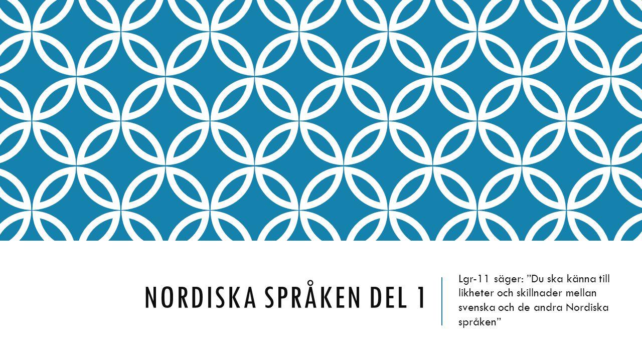 """NORDISKA SPRÅKEN DEL 1 Lgr-11 säger: """"Du ska känna till likheter och skillnader mellan svenska och de andra Nordiska språken"""""""