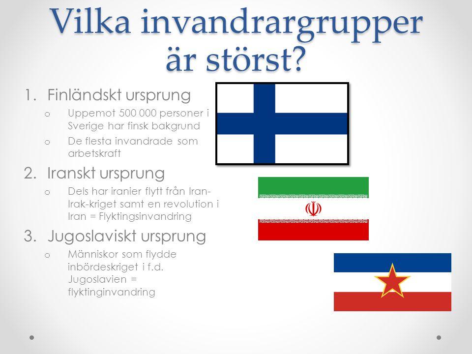 Vilka invandrargrupper är störst? 1.Finländskt ursprung o Uppemot 500 000 personer i Sverige har finsk bakgrund o De flesta invandrade som arbetskraft