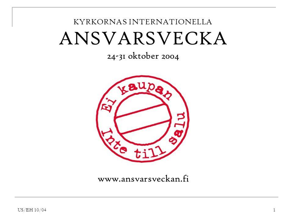 US/EH 10/041 KYRKORNAS INTERNATIONELLA ANSVARSVECKA 24-31 oktober 2004 www.ansvarsveckan.fi