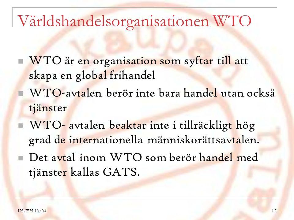 US/EH 10/0412 Världshandelsorganisationen WTO WTO är en organisation som syftar till att skapa en global frihandel WTO-avtalen berör inte bara handel utan också tjänster WTO- avtalen beaktar inte i tillräckligt hög grad de internationella människorättsavtalen.