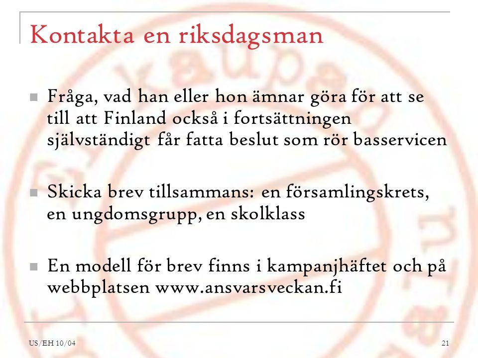 US/EH 10/0421 Kontakta en riksdagsman Fråga, vad han eller hon ämnar göra för att se till att Finland också i fortsättningen självständigt får fatta beslut som rör basservicen Skicka brev tillsammans: en församlingskrets, en ungdomsgrupp, en skolklass En modell för brev finns i kampanjhäftet och på webbplatsen www.ansvarsveckan.fi