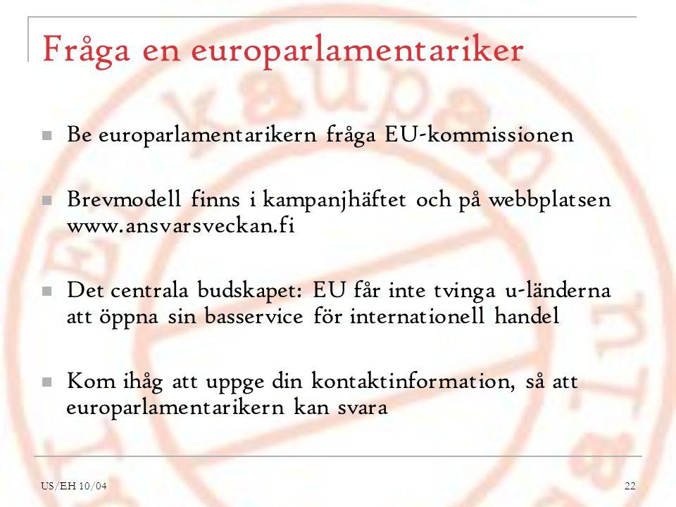 US/EH 10/0422 Fråga en europarlamentariker Be europarlamentarikern fråga EU-kommissionen Brevmodell finns i kampanjhäftet och på webbplatsen www.ansvarsveckan.fi Det centrala budskapet: EU får inte tvinga u-länderna att öppna sin basservice för internationell handel Kom ihåg att uppge din kontaktinformation, så att europarlamentarikern kan svara