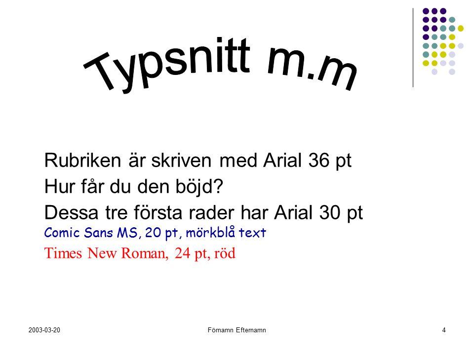 2003-03-20Förnamn Efternamn4 Rubriken är skriven med Arial 36 pt Hur får du den böjd? Dessa tre första rader har Arial 30 pt Comic Sans MS, 20 pt, mör