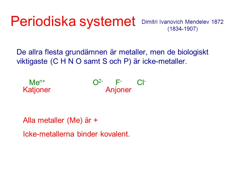 Periodiska systemet De allra flesta grundämnen är metaller, men de biologiskt viktigaste (C H N O samt S och P) är icke-metaller. Dimitri Ivanovich Me
