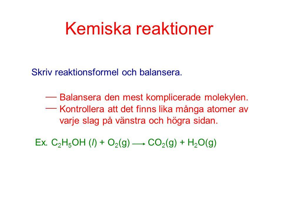 Kemiska reaktioner Skriv reaktionsformel och balansera. Balansera den mest komplicerade molekylen. Kontrollera att det finns lika många atomer av varj